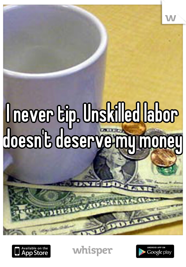 I never tip. Unskilled labor doesn't deserve my money.