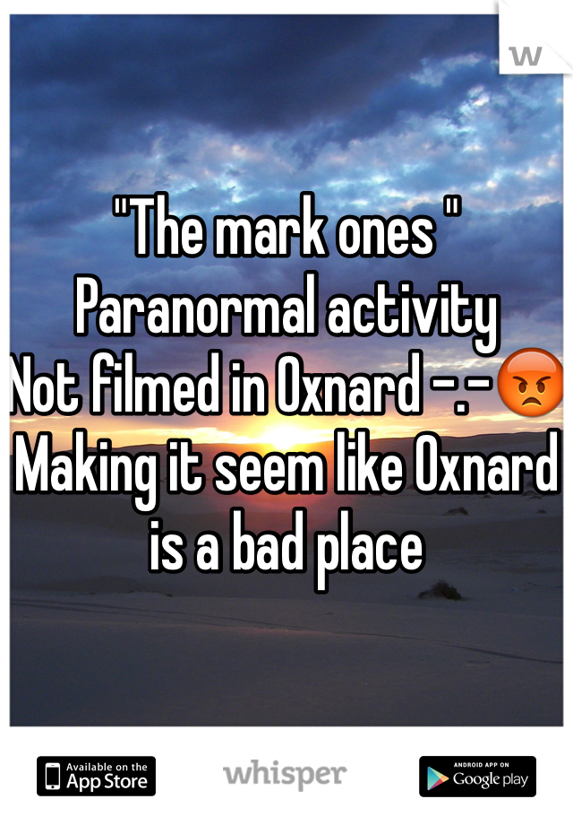 """""""The mark ones """" Paranormal activity  Not filmed in Oxnard -.-😡 Making it seem like Oxnard is a bad place"""