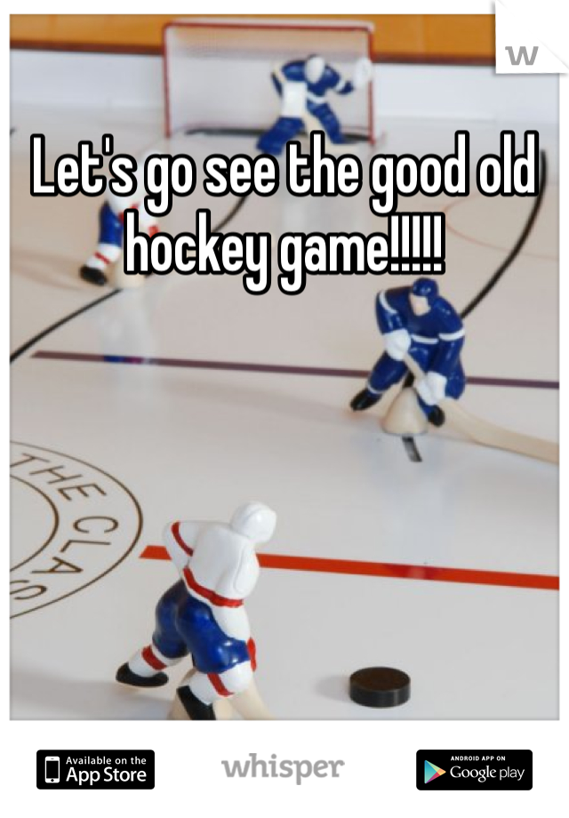 Let's go see the good old hockey game!!!!!