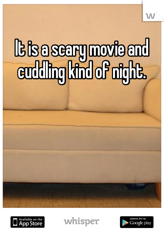 It is a scary movie and cuddling kind of night.