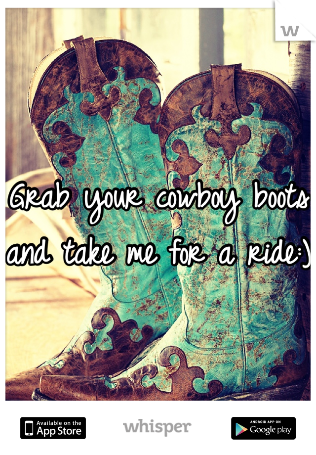 Grab your cowboy boots and take me for a ride:)