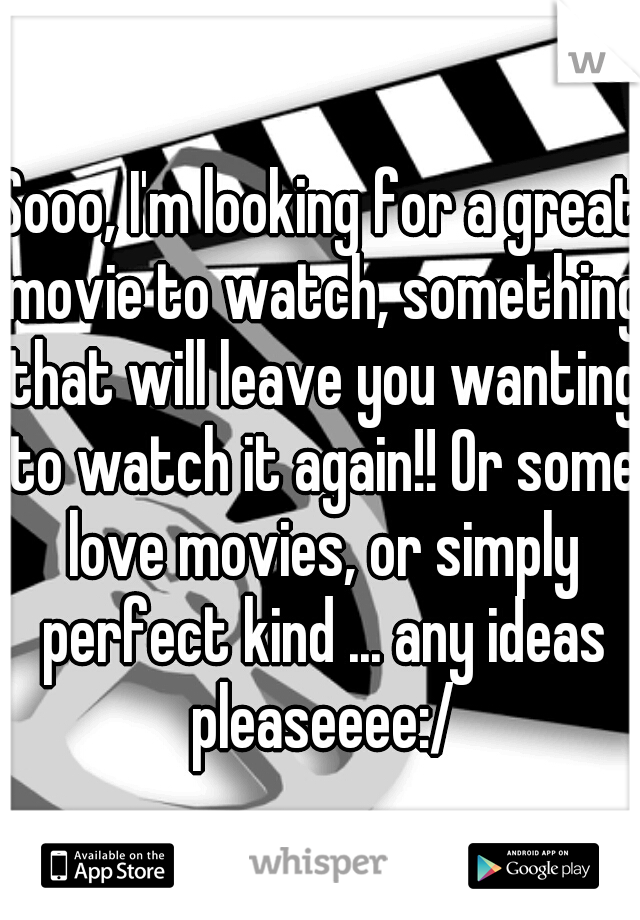 Sooo, I'm looking for a great movie to watch, something that will leave you wanting to watch it again!! Or some love movies, or simply perfect kind ... any ideas pleaseeee:/