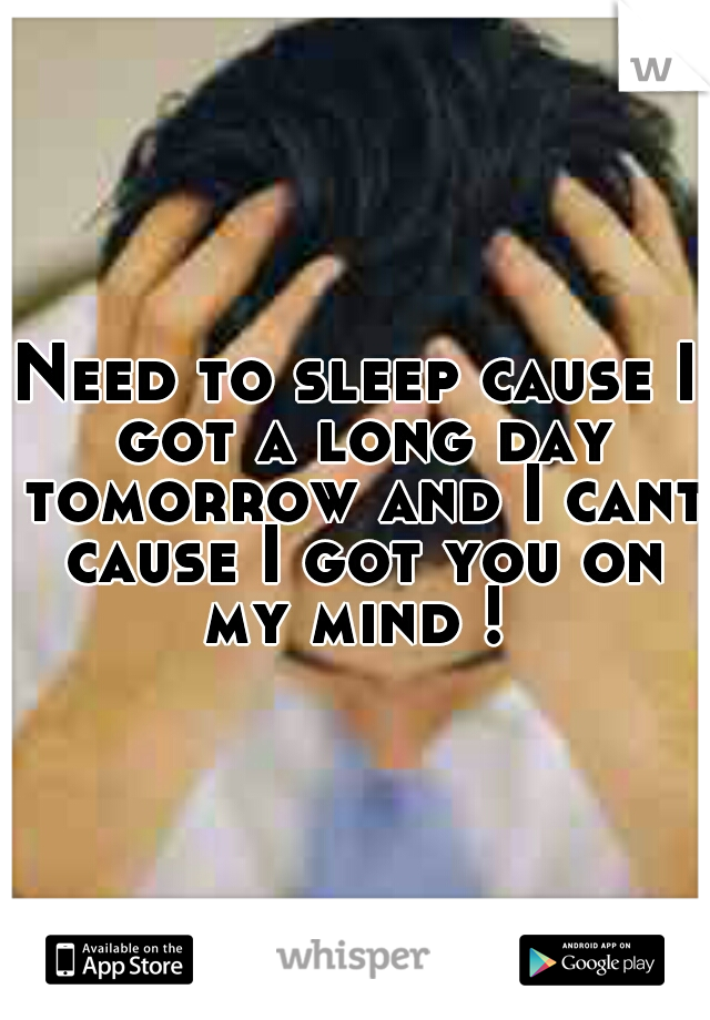 Need to sleep cause I got a long day tomorrow and I cant cause I got you on my mind !