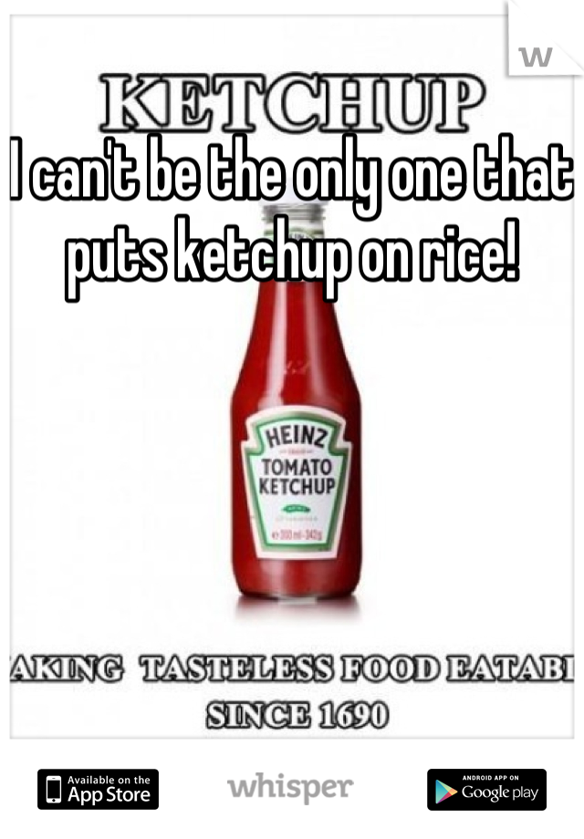 I can't be the only one that puts ketchup on rice!