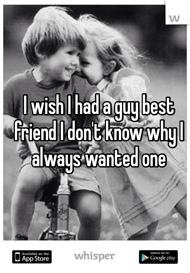 I wish I had a guy best friend I don't know why I always wanted one