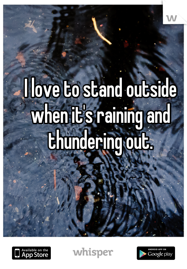I love to stand outside when it's raining and thundering out.