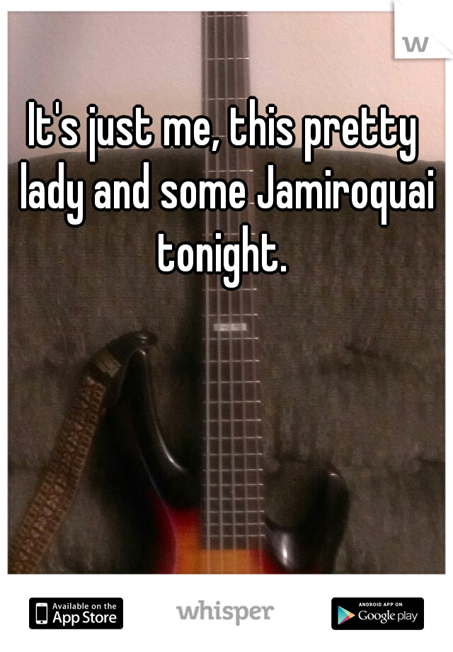 It's just me, this pretty lady and some Jamiroquai tonight.