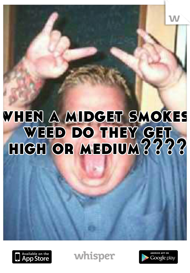 when a midget smokes weed do they get high or medium?????