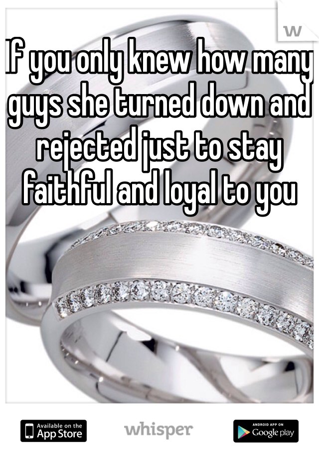 If you only knew how many guys she turned down and rejected just to stay faithful and loyal to you