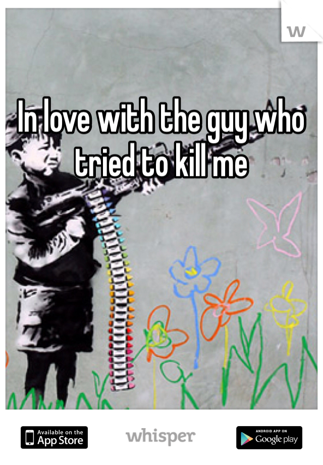 In love with the guy who tried to kill me