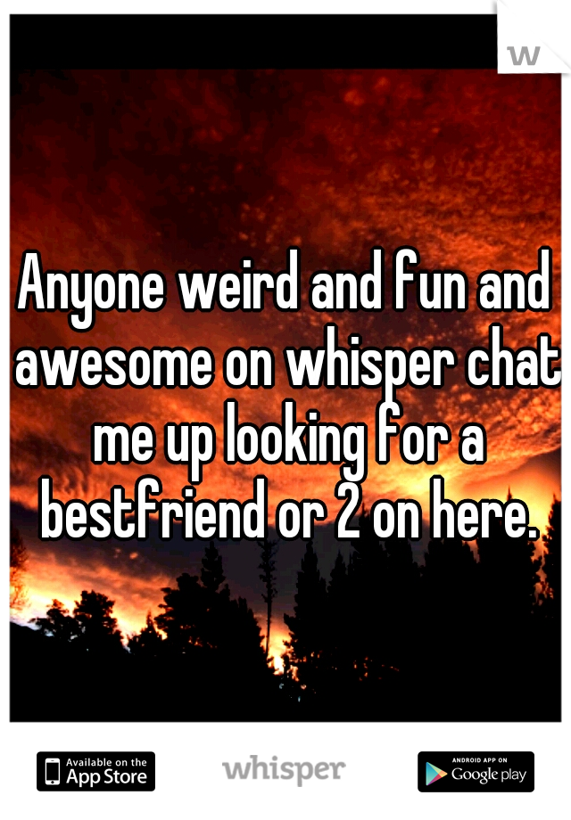 Anyone weird and fun and awesome on whisper chat me up looking for a bestfriend or 2 on here.