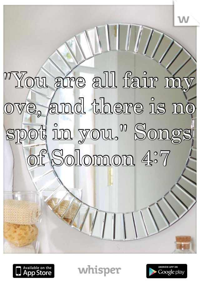 """""""You are all fair my love, and there is no spot in you."""" Songs of Solomon 4:7"""