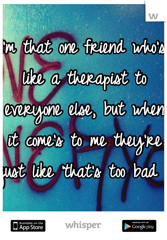 I'm that one friend who's like a therapist to everyone else, but when it come's to me they're just like 'that's too bad '