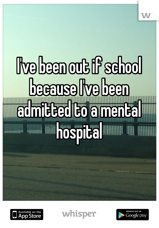 I've been out if school because I've been admitted to a mental hospital