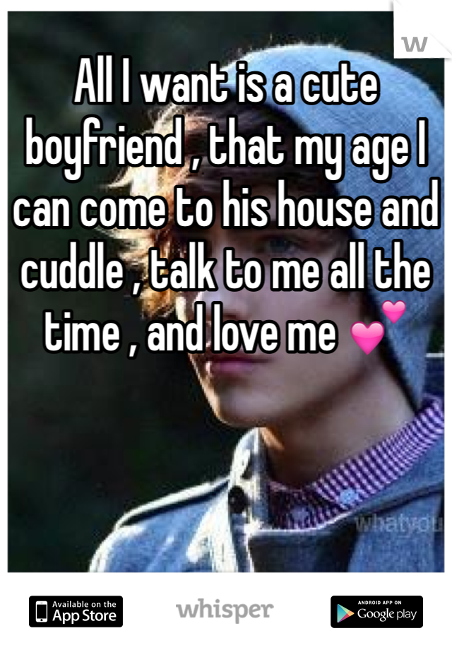 All I want is a cute boyfriend , that my age I can come to his house and cuddle , talk to me all the time , and love me 💕