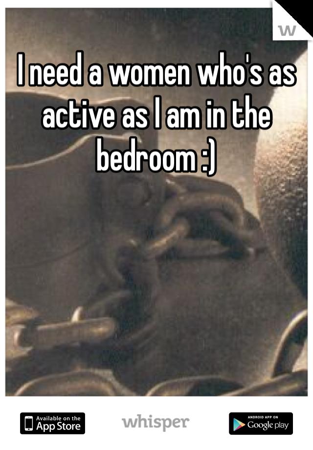 I need a women who's as active as I am in the bedroom :)