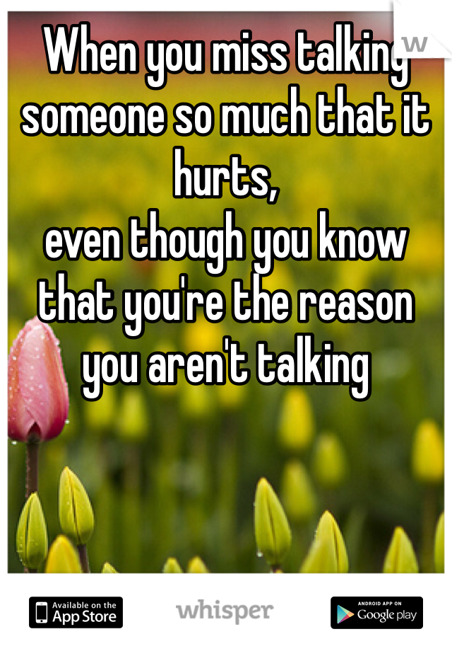 When you miss talking someone so much that it hurts,  even though you know that you're the reason you aren't talking