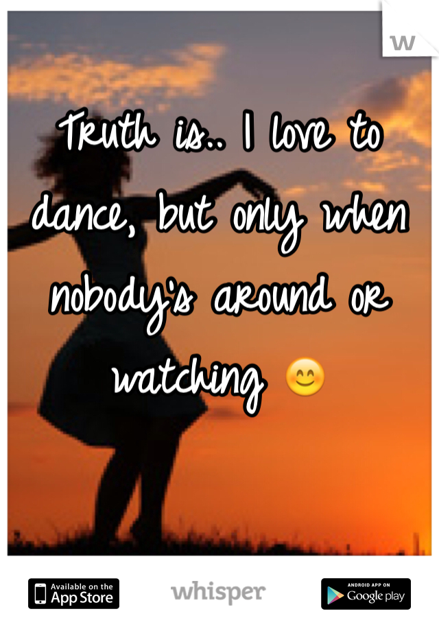 Truth is.. I love to dance, but only when nobody's around or watching 😊