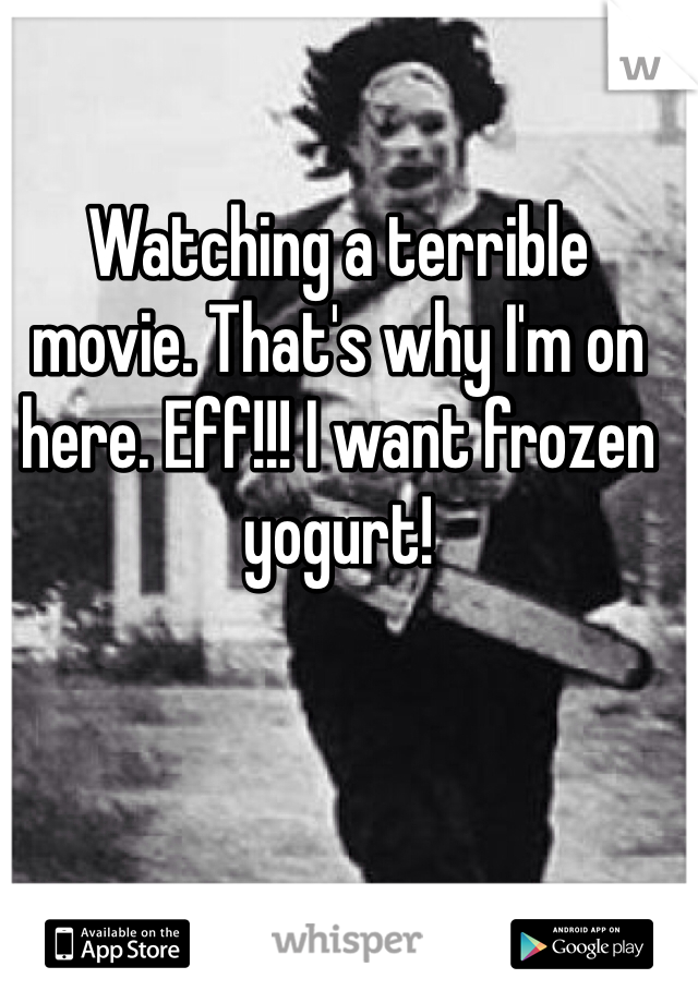 Watching a terrible movie. That's why I'm on here. Eff!!! I want frozen yogurt!