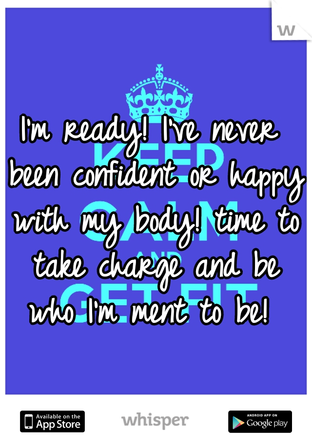 I'm ready! I've never been confident or happy with my body! time to take charge and be who I'm ment to be!