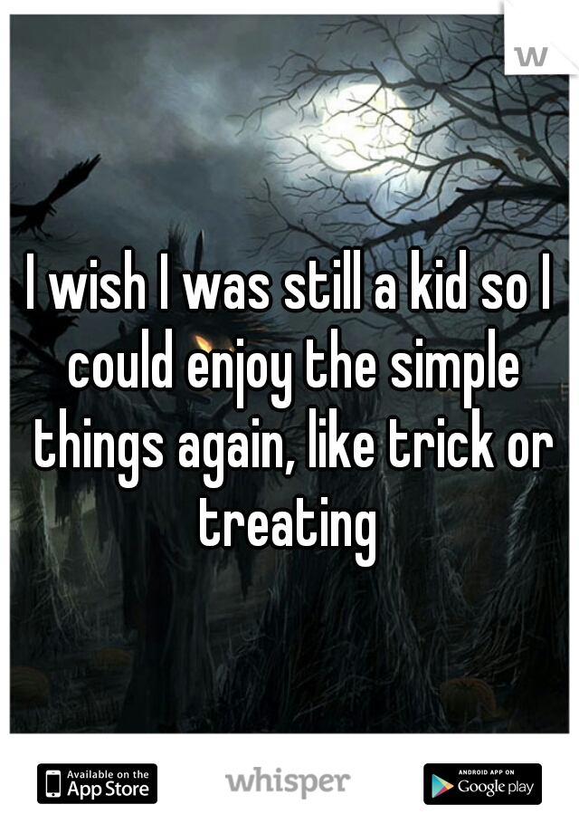 I wish I was still a kid so I could enjoy the simple things again, like trick or treating