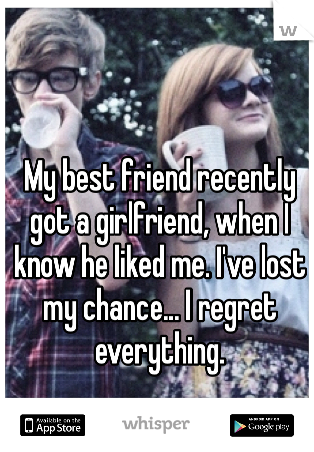 My best friend recently got a girlfriend, when I know he liked me. I've lost my chance... I regret everything.