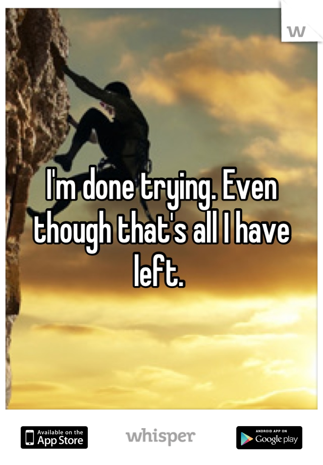 I'm done trying. Even though that's all I have left.