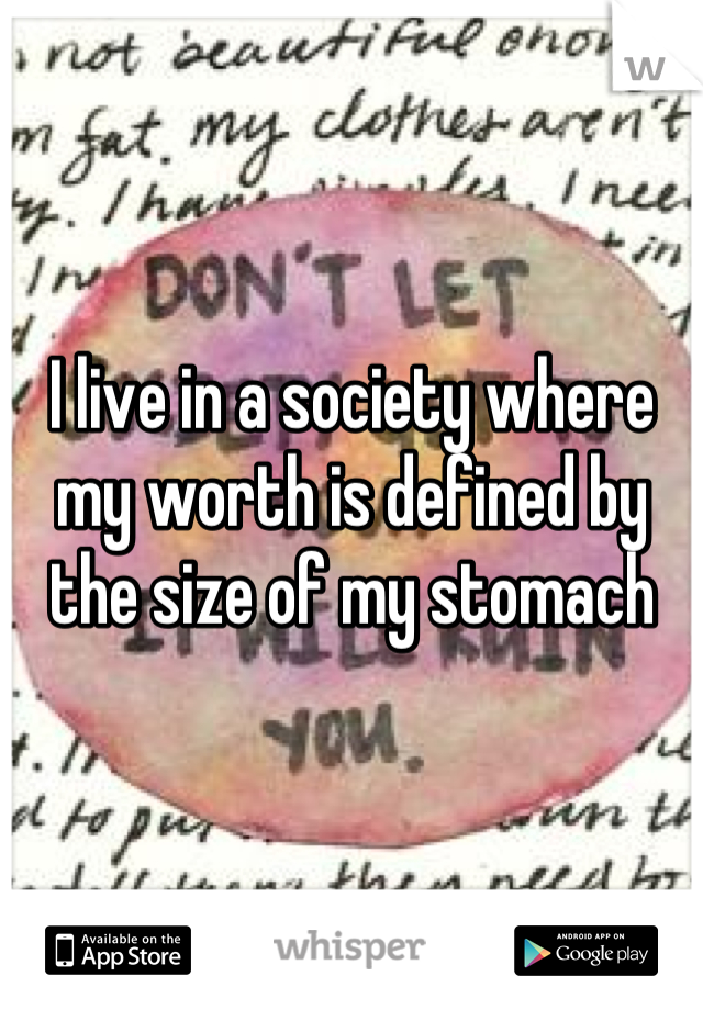 I live in a society where my worth is defined by the size of my stomach