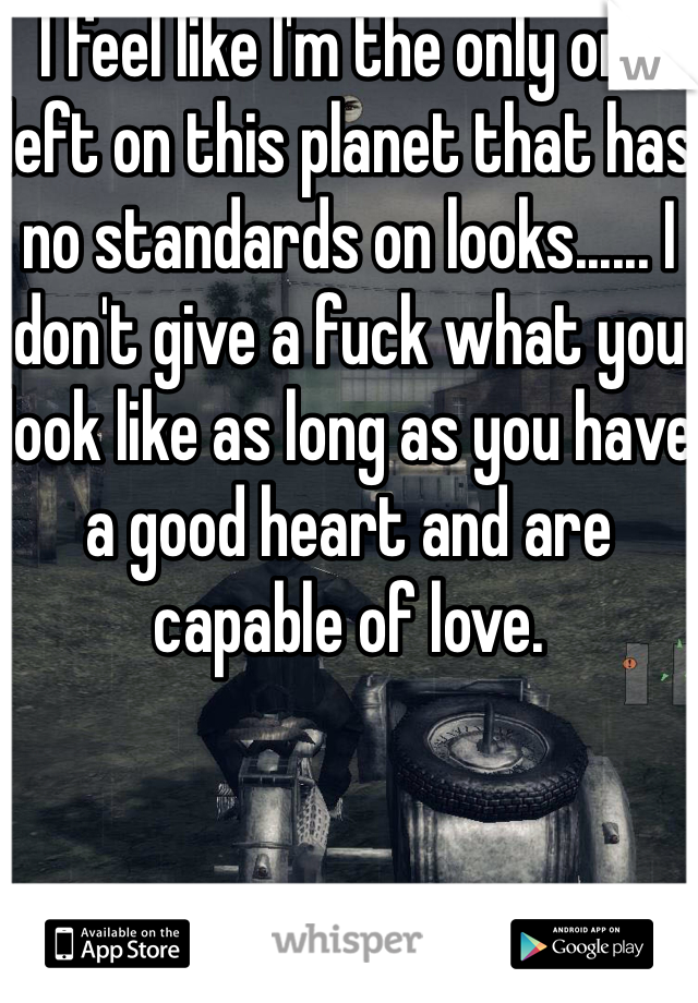 I feel like I'm the only one left on this planet that has no standards on looks...... I don't give a fuck what you look like as long as you have a good heart and are capable of love.
