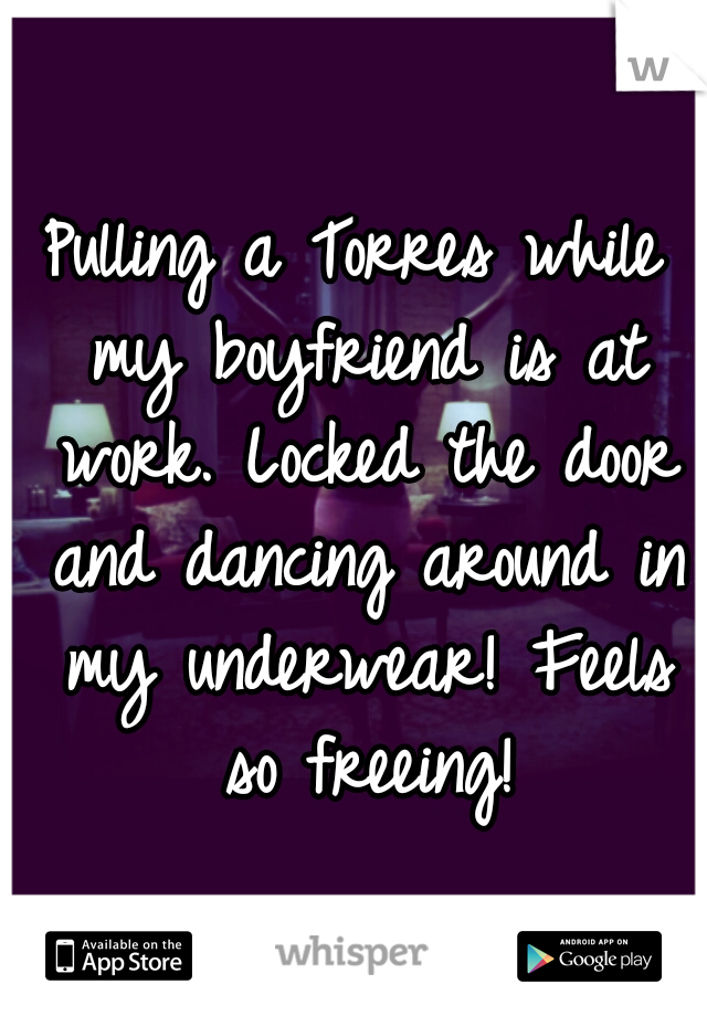 Pulling a Torres while my boyfriend is at work. Locked the door and dancing around in my underwear! Feels so freeing!