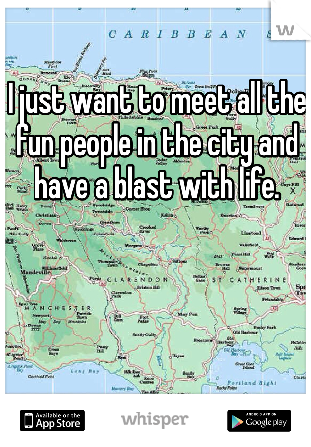 I just want to meet all the fun people in the city and have a blast with life.