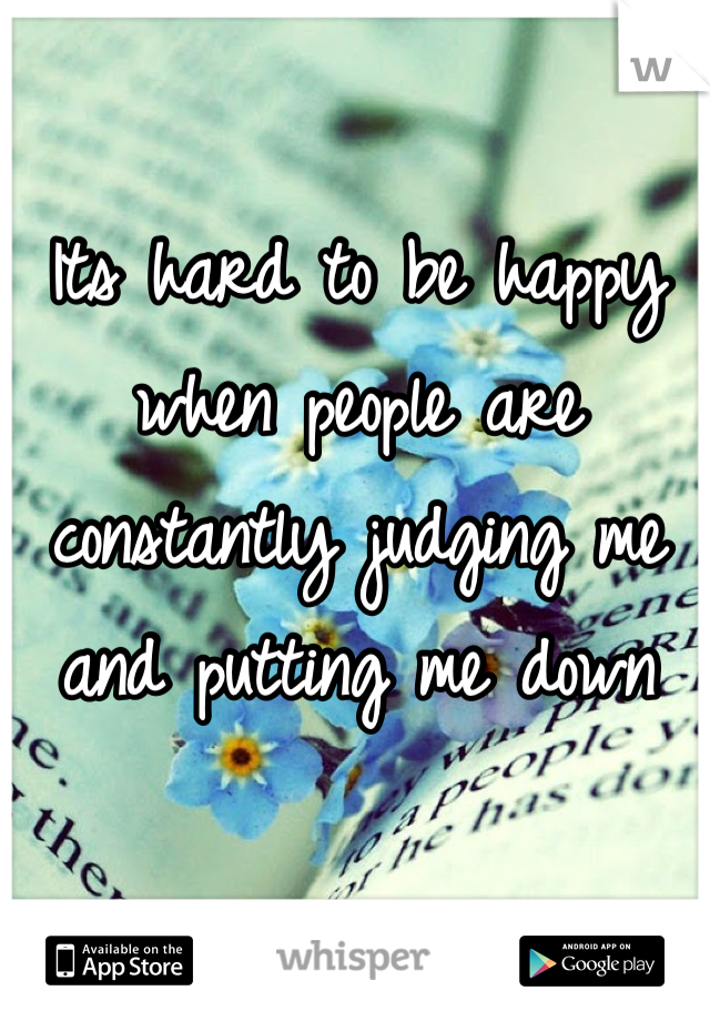 Its hard to be happy when people are constantly judging me and putting me down
