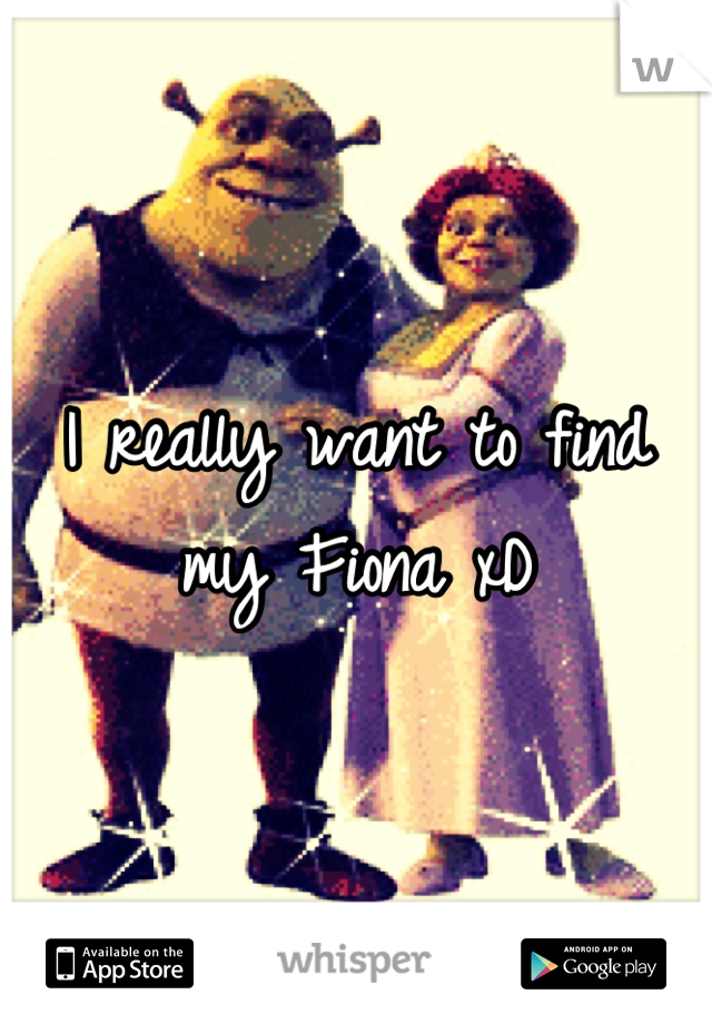 I really want to find my Fiona xD