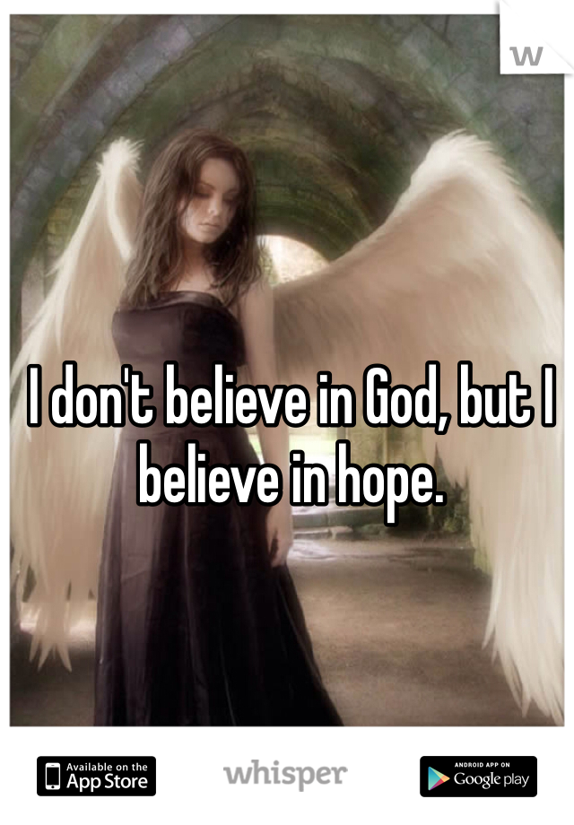 I don't believe in God, but I believe in hope.