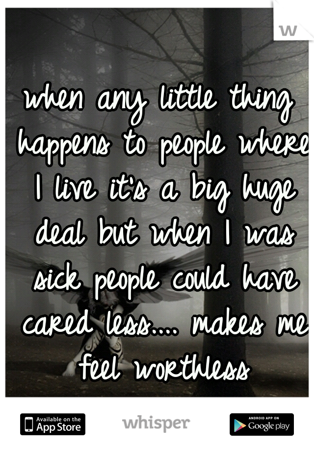 when any little thing happens to people where I live it's a big huge deal but when I was sick people could have cared less.... makes me feel worthless