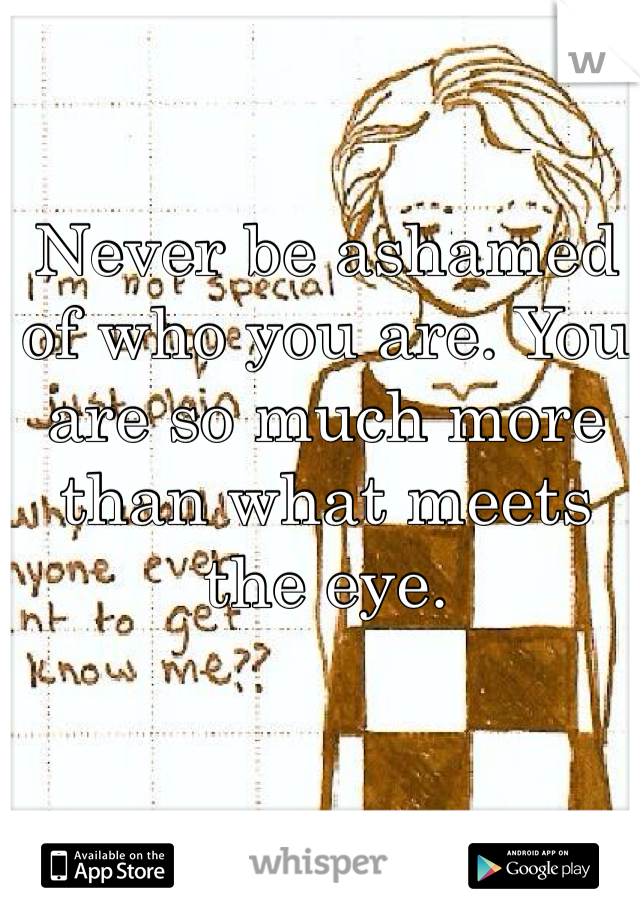 Never be ashamed of who you are. You are so much more than what meets the eye.