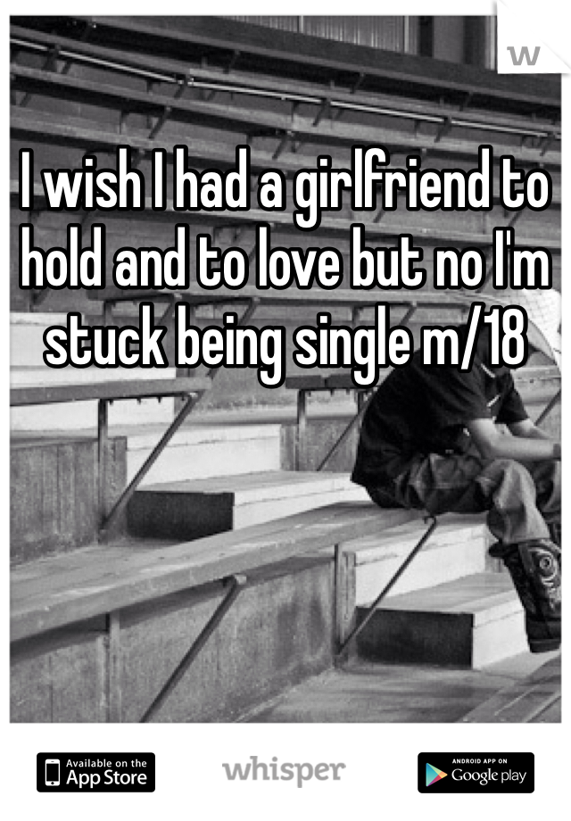 I wish I had a girlfriend to hold and to love but no I'm stuck being single m/18
