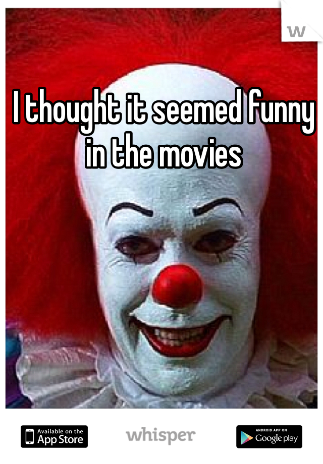 I thought it seemed funny in the movies
