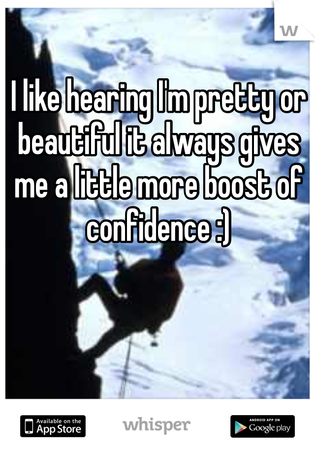 I like hearing I'm pretty or beautiful it always gives me a little more boost of confidence :)