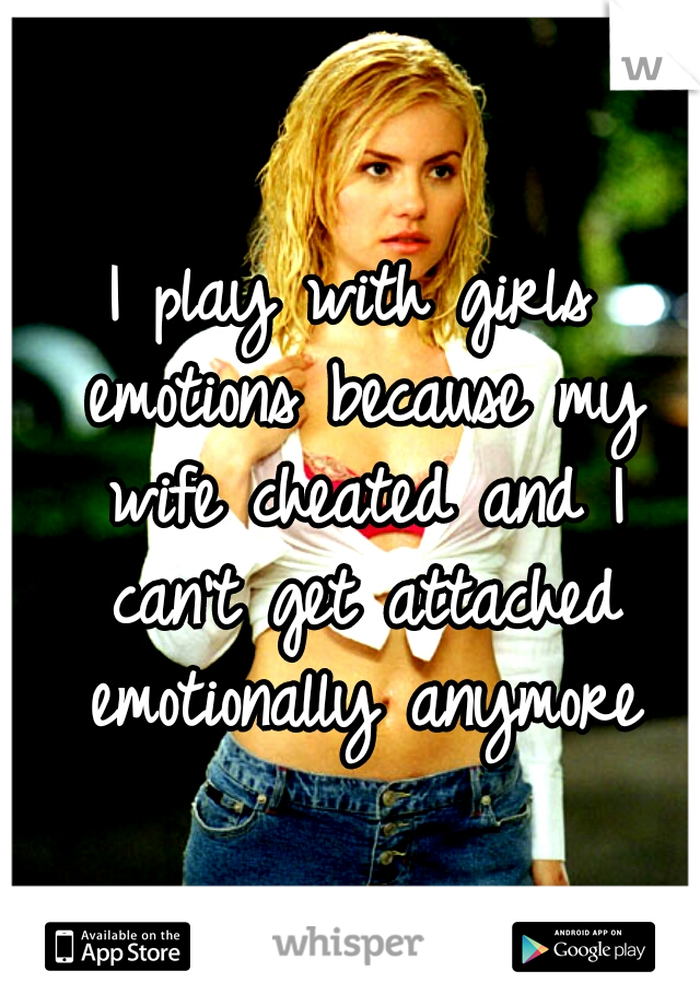 I play with girls emotions because my wife cheated and I can't get attached emotionally anymore