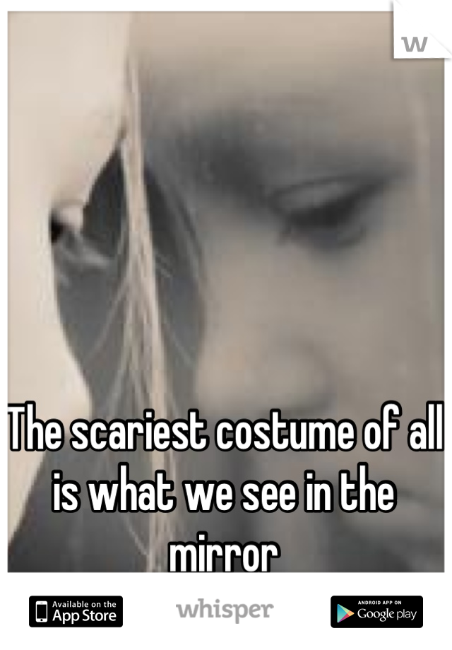 The scariest costume of all is what we see in the mirror