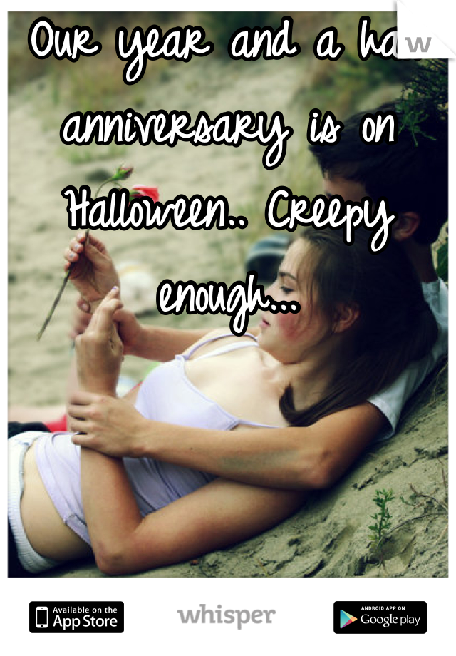 Our year and a half anniversary is on Halloween.. Creepy enough...