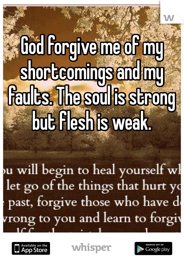 God forgive me of my shortcomings and my faults. The soul is strong but flesh is weak.