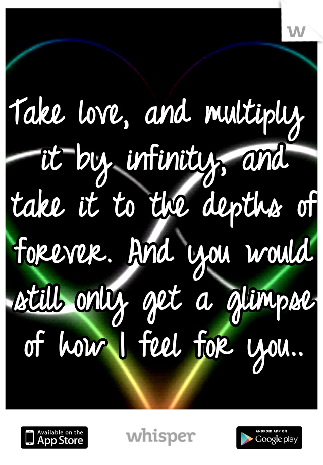 Take love, and multiply it by infinity, and take it to the depths of forever. And you would still only get a glimpse of how I feel for you..