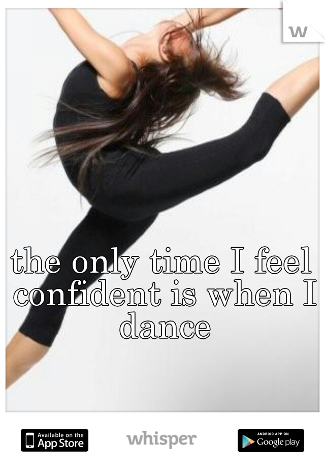 the only time I feel confident is when I dance