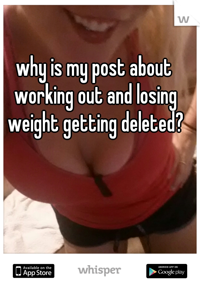 why is my post about working out and losing weight getting deleted?