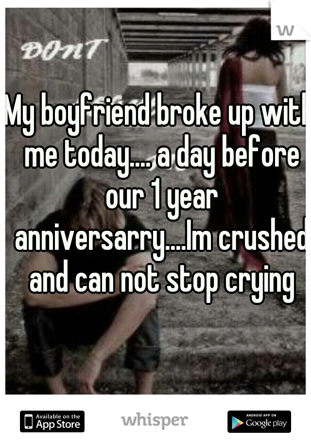 My boyfriend broke up with me today.... a day before our 1 year anniversarry....Im crushed and can not stop crying