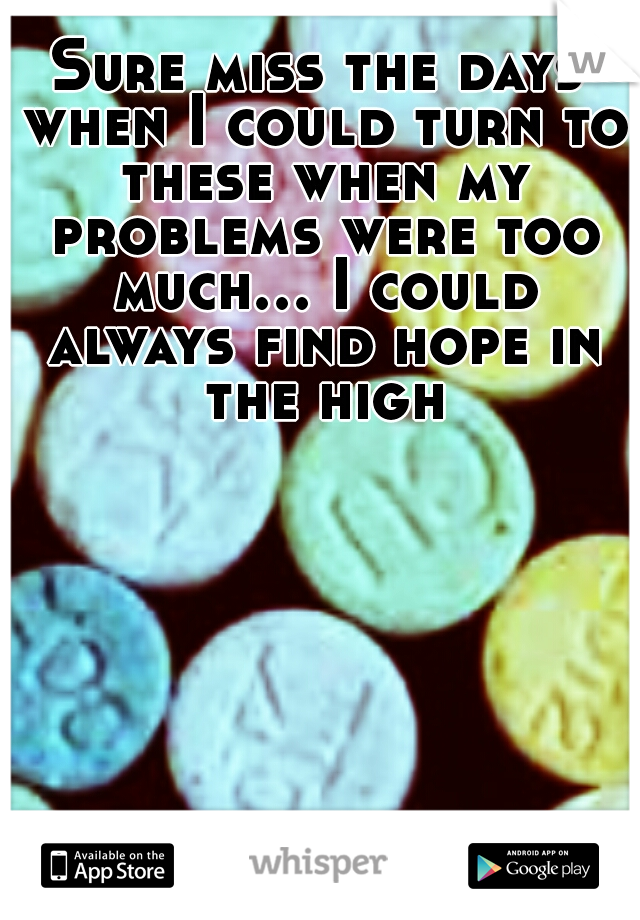 Sure miss the days when I could turn to these when my problems were too much... I could always find hope in the high