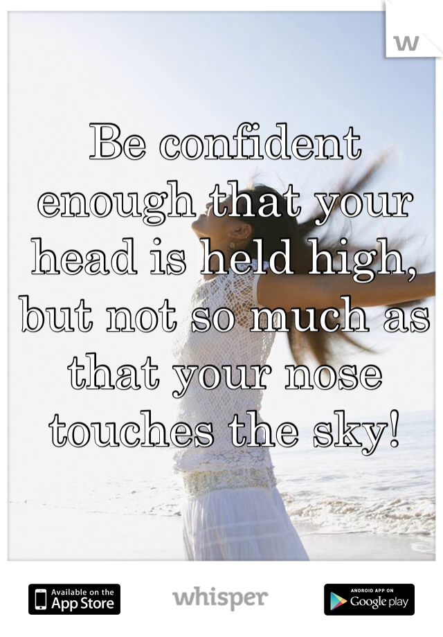Be confident enough that your head is held high, but not so much as that your nose touches the sky!