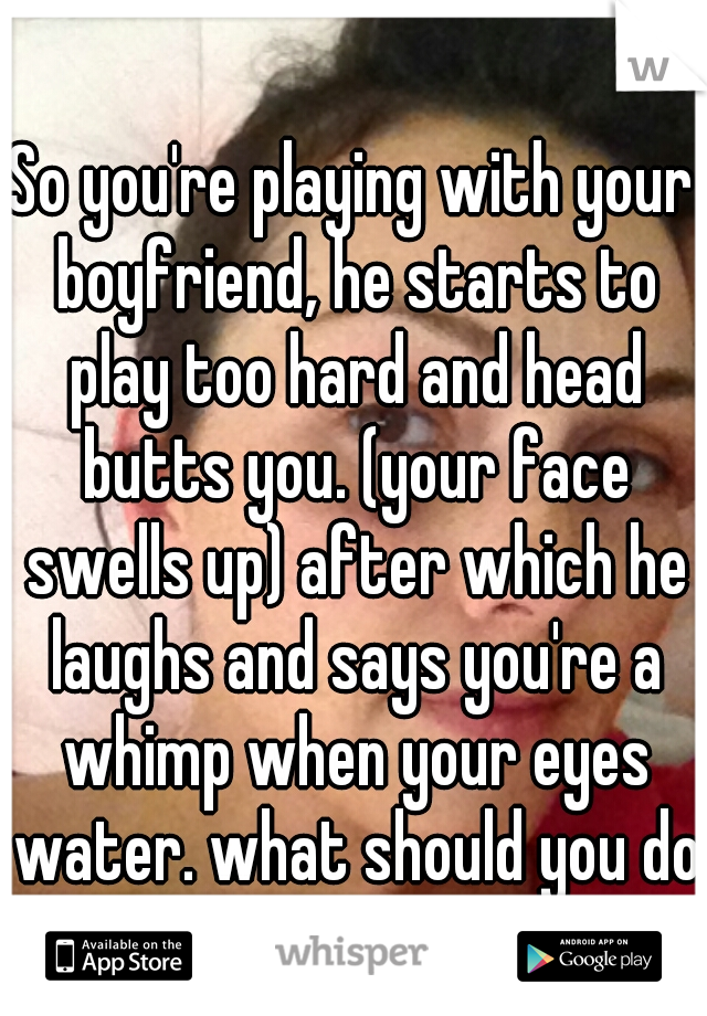 So you're playing with your boyfriend, he starts to play too hard and head butts you. (your face swells up) after which he laughs and says you're a whimp when your eyes water. what should you do?
